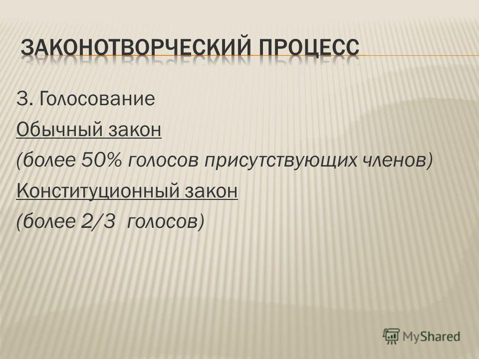 3. Голосование Обычный закон (более 50% голосов присутствующих членов) Конституционный закон (более 2/3 голосов)