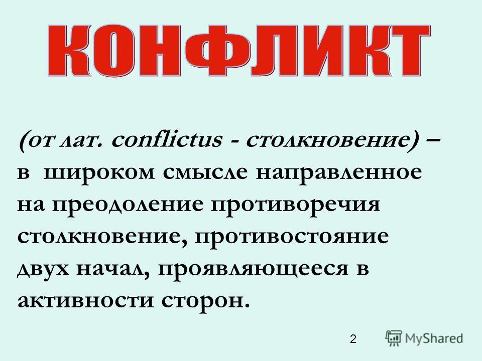 2 (от лат. conflictus - столкновение) – в широком смысле направленное на преодоление противоречия столкновение, противостояние двух начал, проявляющееся в активности сторон.