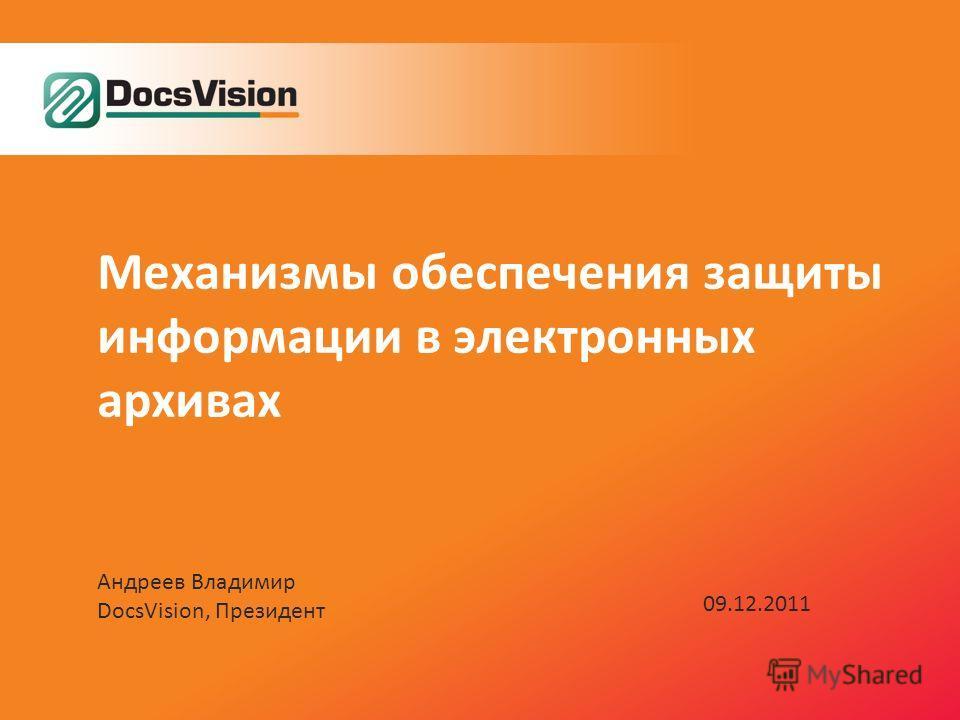 Механизмы обеспечения защиты информации в электронных архивах Андреев Владимир DocsVision, Президент 09.12.2011
