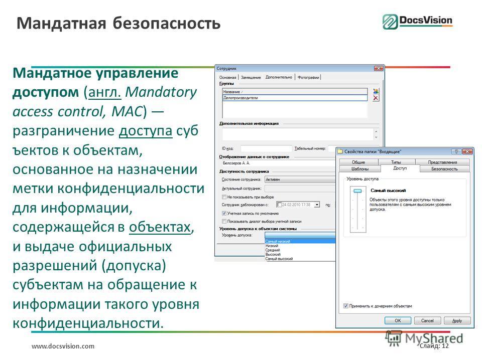 www.docsvision.com Слайд: 12 Мандатная безопасность Мандатное управление доступом (англ. Mandatory access control, MAC) разграничение доступа суб ъектов к объектам, основанное на назначении метки конфиденциальности для информации, содержащейся в объе