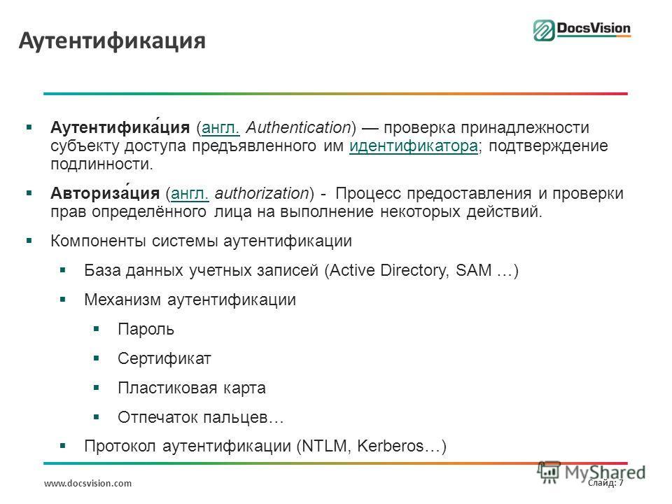 www.docsvision.com Слайд: 7 Аутентификация Аутентифика́ция (англ. Authentication) проверка принадлежности субъекту доступа предъявленного им идентификатора; подтверждение подлинности.англ.идентификатора Авториза́ция (англ. authorization) - Процесс пр