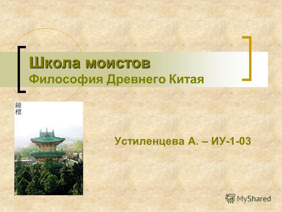 Школа моистов Школа моистов Философия Древнего Китая Устиленцева А. – ИУ-1-03