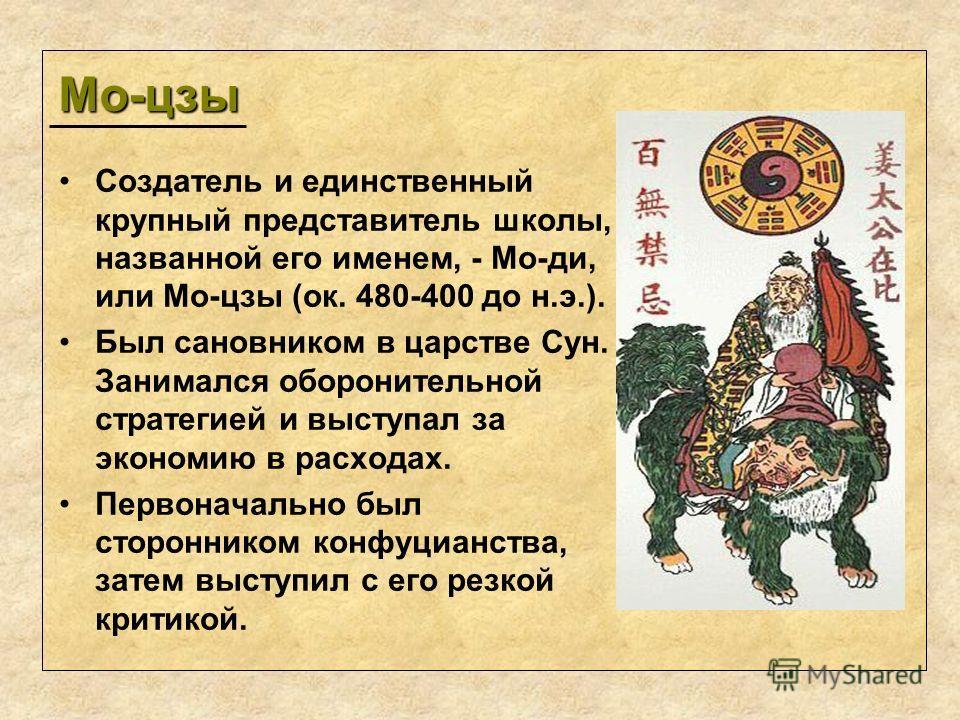 Мо-цзы Создатель и единственный крупный представитель школы, названной его именем, - Мо-ди, или Мо-цзы (ок. 480-400 до н.э.). Был сановником в царстве Сун. Занимался оборонительной стратегией и выступал за экономию в расходах. Первоначально был сторо