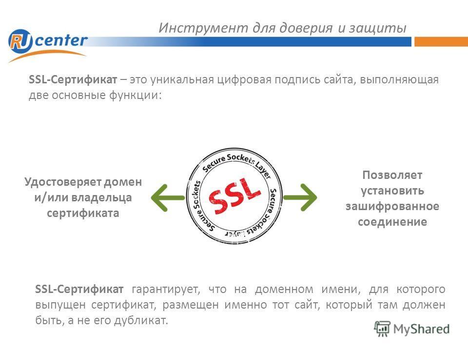 Инструмент для доверия и защиты SSL-Сертификат – это уникальная цифровая подпись сайта, выполняющая две основные функции: Удостоверяет домен и/или владельца сертификата Позволяет установить зашифрованное соединение SSL-Сертификат гарантирует, что на