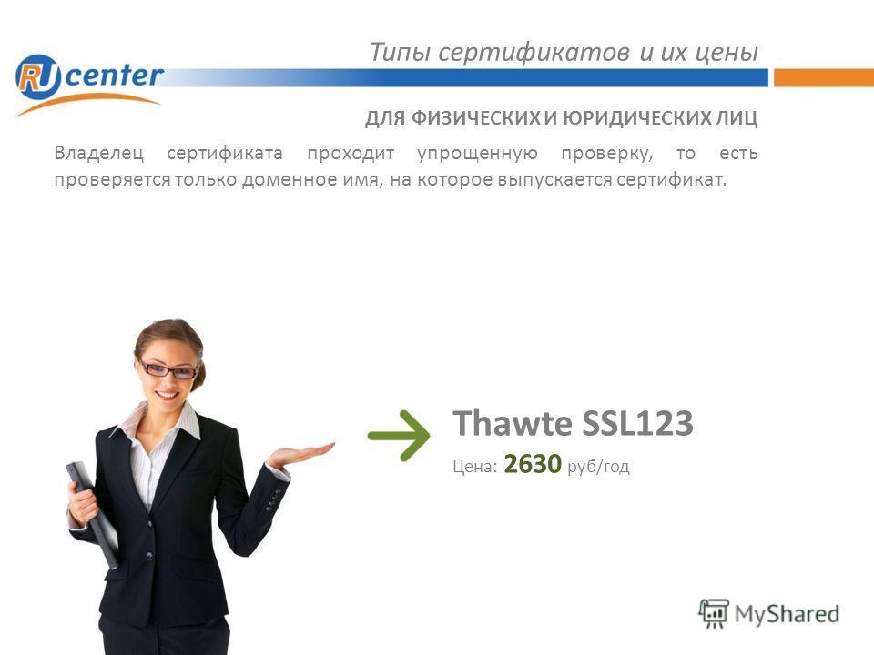 Типы сертификатов и их цены Владелец сертификата проходит упрощенную проверку, то есть проверяется только доменное имя, на которое выпускается сертификат. ДЛЯ ФИЗИЧЕСКИХ И ЮРИДИЧЕСКИХ ЛИЦ Thawte SSL123 Цена: 2630 руб/год