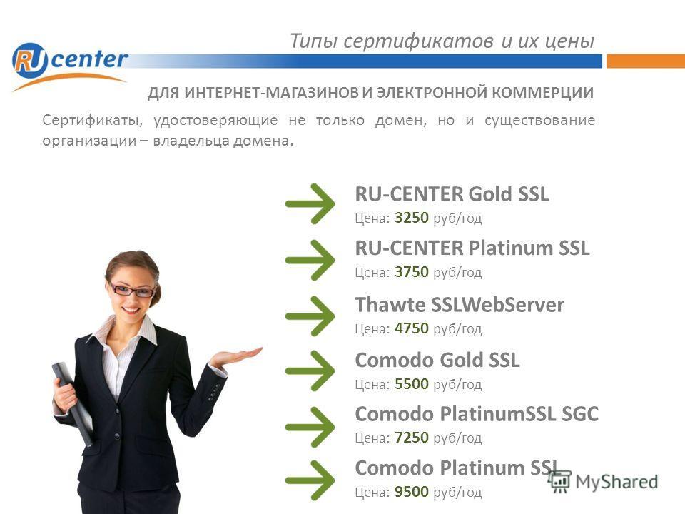 Типы сертификатов и их цены Сертификаты, удостоверяющие не только домен, но и существование организации – владельца домена. ДЛЯ ИНТЕРНЕТ-МАГАЗИНОВ И ЭЛЕКТРОННОЙ КОММЕРЦИИ RU-CENTER Gold SSL Цена: 3250 руб/год RU-CENTER Platinum SSL Цена: 3750 руб/год