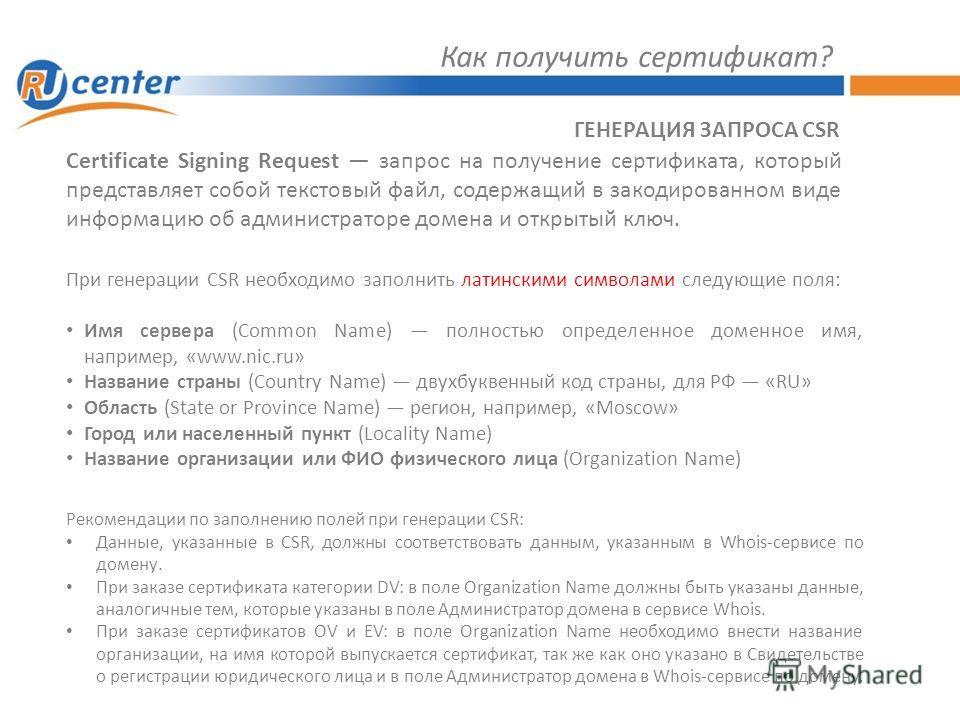Как получить сертификат? ГЕНЕРАЦИЯ ЗАПРОСА CSR Certificate Signing Request запрос на получение сертификата, который представляет собой текстовый файл, содержащий в закодированном виде информацию об администраторе домена и открытый ключ. При генерации