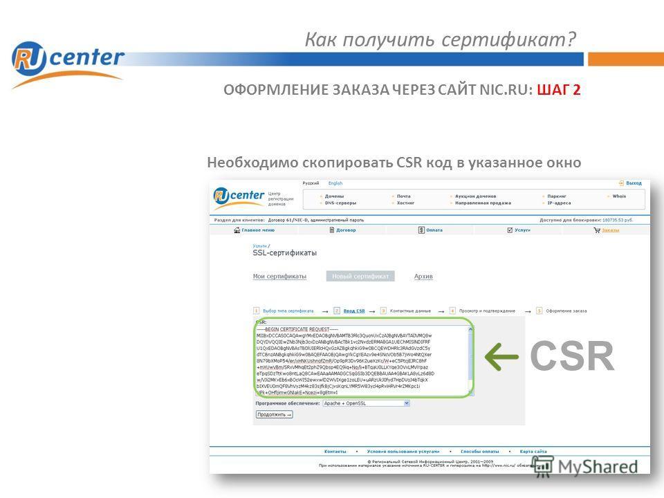 Как получить сертификат? ОФОРМЛЕНИЕ ЗАКАЗА ЧЕРЕЗ САЙТ NIC.RU: ШАГ 2 Необходимо скопировать CSR код в указанное окно CSR