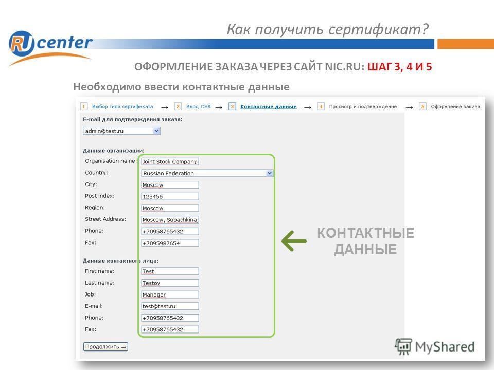 Как получить сертификат? ОФОРМЛЕНИЕ ЗАКАЗА ЧЕРЕЗ САЙТ NIC.RU: ШАГ 3, 4 И 5 Необходимо ввести контактные данные КОНТАКТНЫЕ ДАННЫЕ