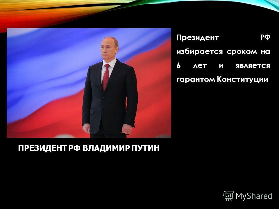 Президент РФ избирается сроком на 6 лет и является гарантом Конституции ПРЕЗИДЕНТ РФ ВЛАДИМИР ПУТИН