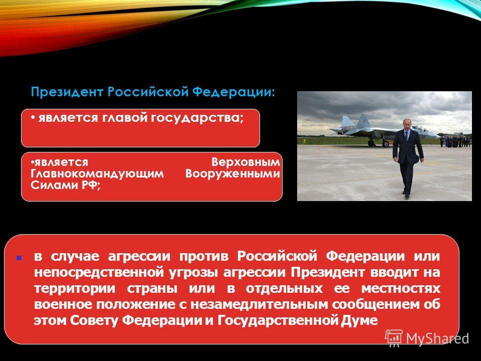 Президент Российской Федерации: является главой государства; является Верховным Главнокомандующим Вооруженными Силами РФ; в случае агрессии против Российской Федерации или непосредственной угрозы агрессии Президент вводит на территории страны или в о