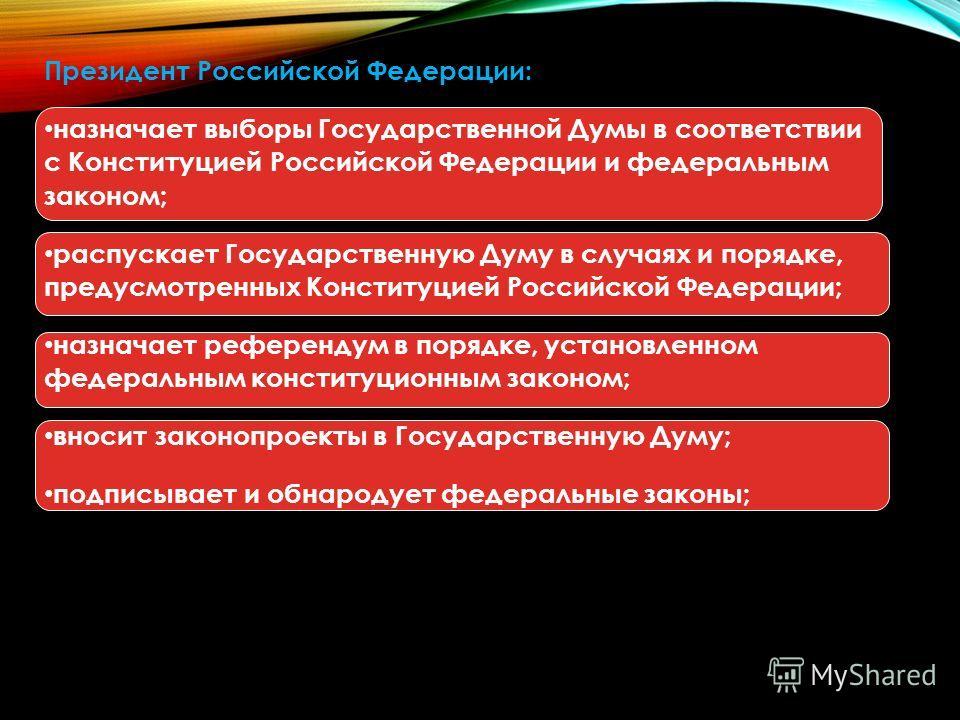Президент Российской Федерации: назначает выборы Государственной Думы в соответствии с Конституцией Российской Федерации и федеральным законом; распускает Государственную Думу в случаях и порядке, предусмотренных Конституцией Российской Федерации; на