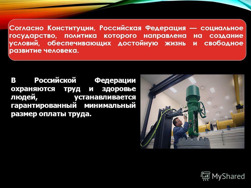 Согласно Конституции, Российская Федерация социальное государство, политика которого направлена на создание условий, обеспечивающих достойную жизнь и свободное развитие человека. В Российской Федерации охраняются труд и здоровье людей, устанавливаетс