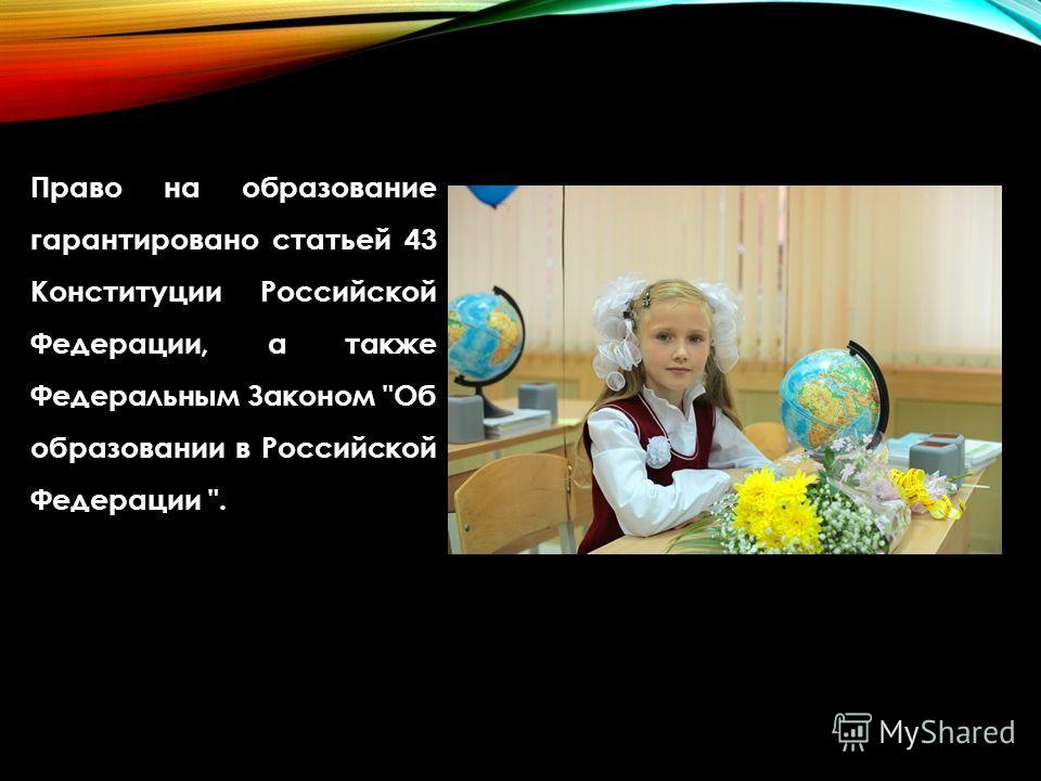 Право на образование гарантировано статьей 43 Конституции Российской Федерации, а также Федеральным Законом Об образовании в Российской Федерации .