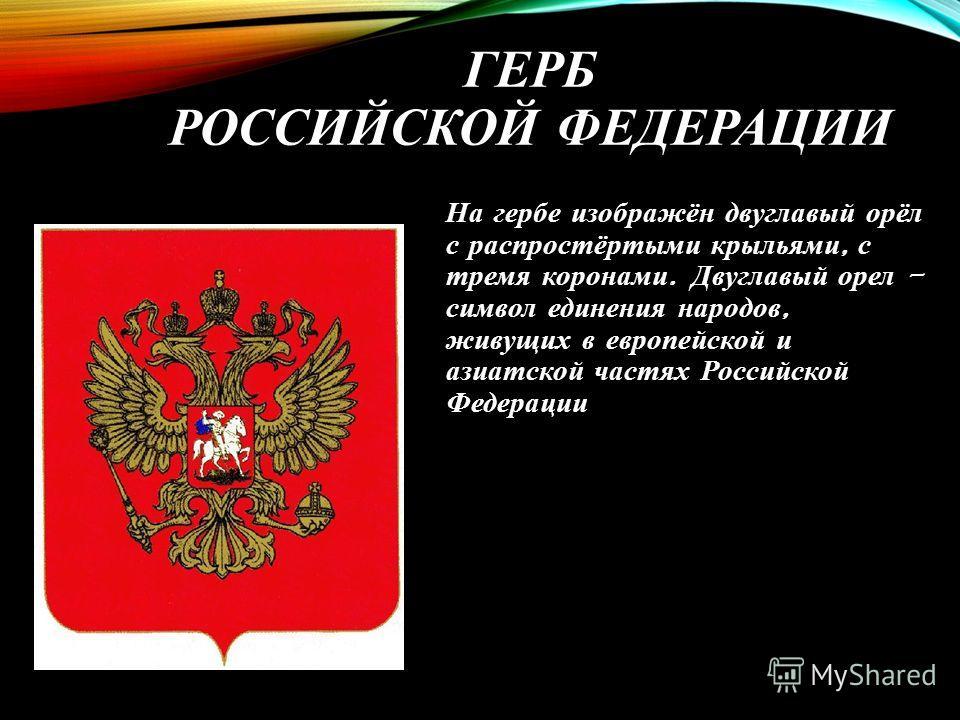 ГЕРБ РОССИЙСКОЙ ФЕДЕРАЦИИ На гербе изображён двуглавый орёл с распростёртыми крыльями, с тремя коронами. Двуглавый орел - символ единения народов, живущих в европейской и азиатской частях Российской Федерации