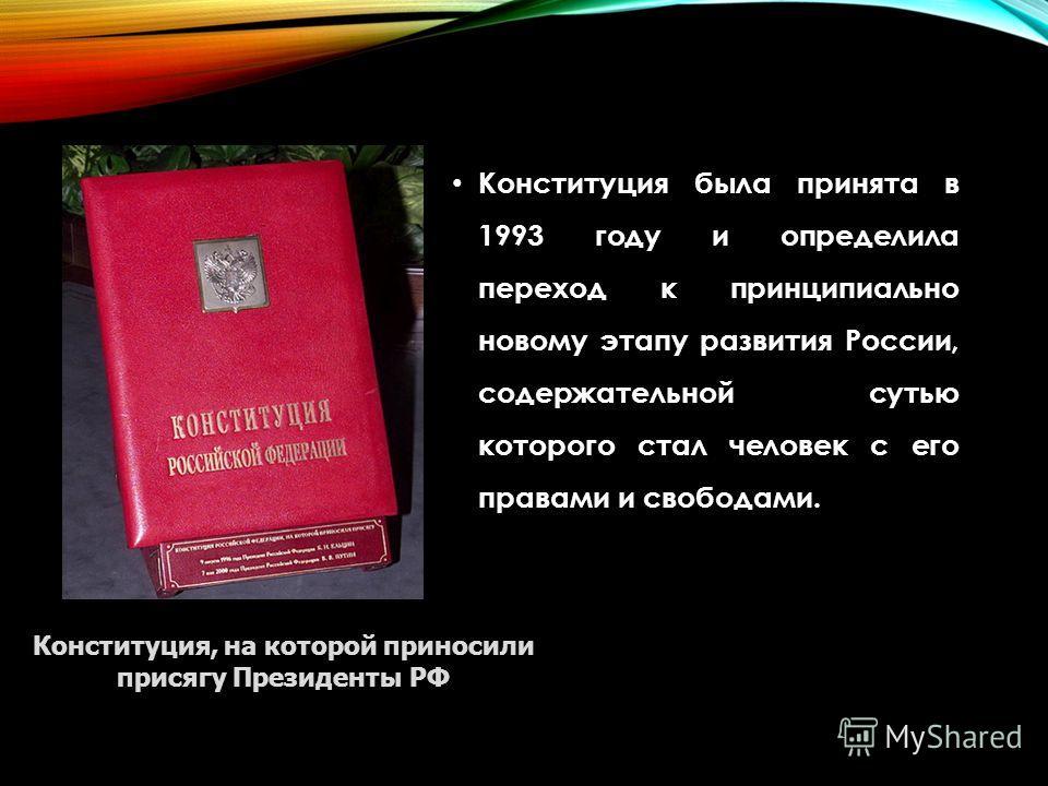 Конституция была принята в 1993 году и определила переход к принципиально новому этапу развития России, содержательной сутью которого стал человек с его правами и свободами. Конституция, на которой приносили присягу Президенты РФ