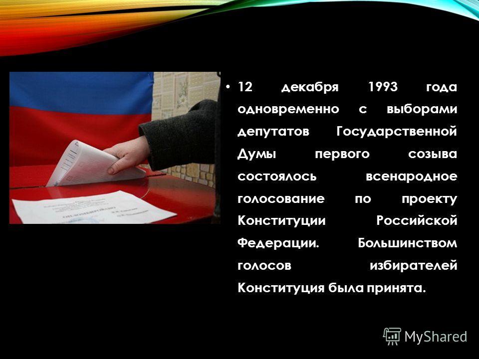12 декабря 1993 года одновременно с выборами депутатов Государственной Думы первого созыва состоялось всенародное голосование по проекту Конституции Российской Федерации. Большинством голосов избирателей Конституция была принята.