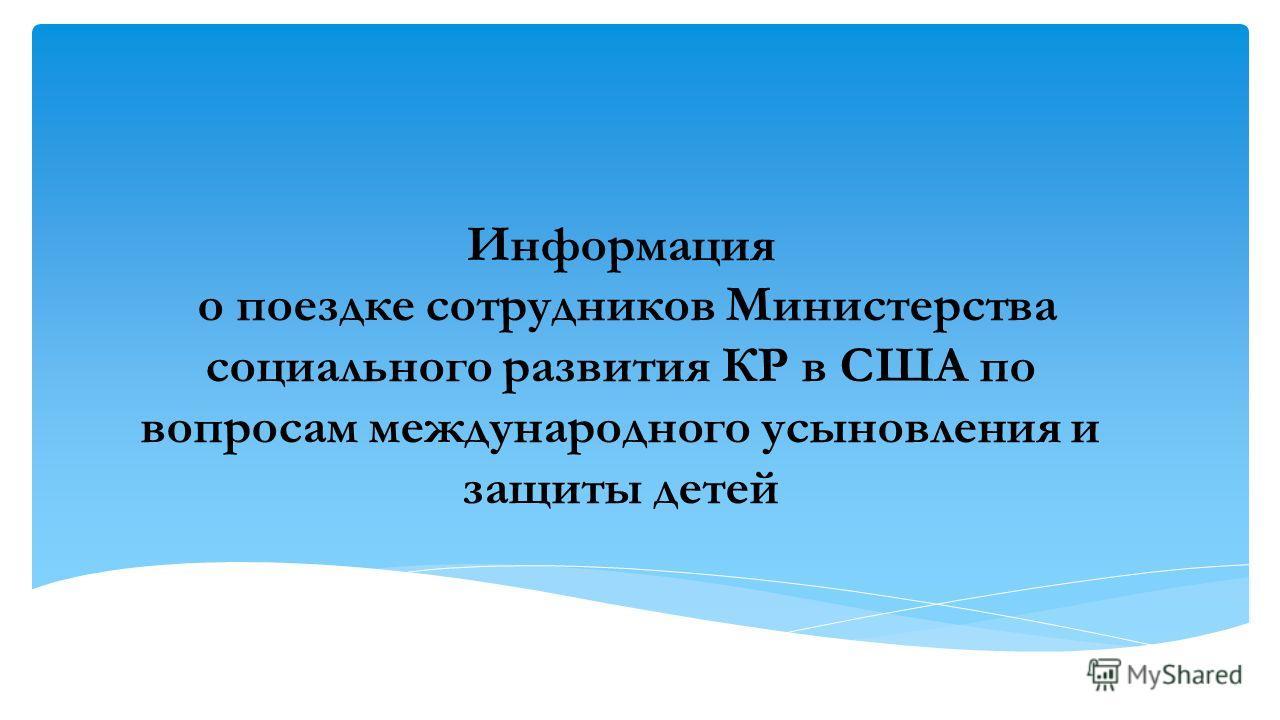 Информация о поездке сотрудников Министерства социального развития КР в США по вопросам международного усыновления и защиты детей