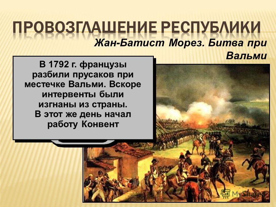 Жан-Батист Морез. Битва при Вальми В 1792 г. французы разбили прусаков при местечке Вальми. Вскоре интервенты были изгнаны из страны. В этот же день начал работу Конвент В 1792 г. французы разбили прусаков при местечке Вальми. Вскоре интервенты были