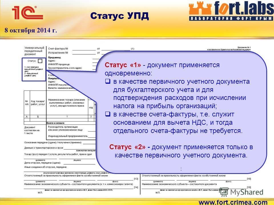 www.fort.crimea.com 8 октября 2014 г. Статус УПД Статус «1» - документ применяется одновременно: в качестве первичного учетного документа для бухгалтерского учета и для подтверждения расходов при исчислении налога на прибыль организаций; в качестве с