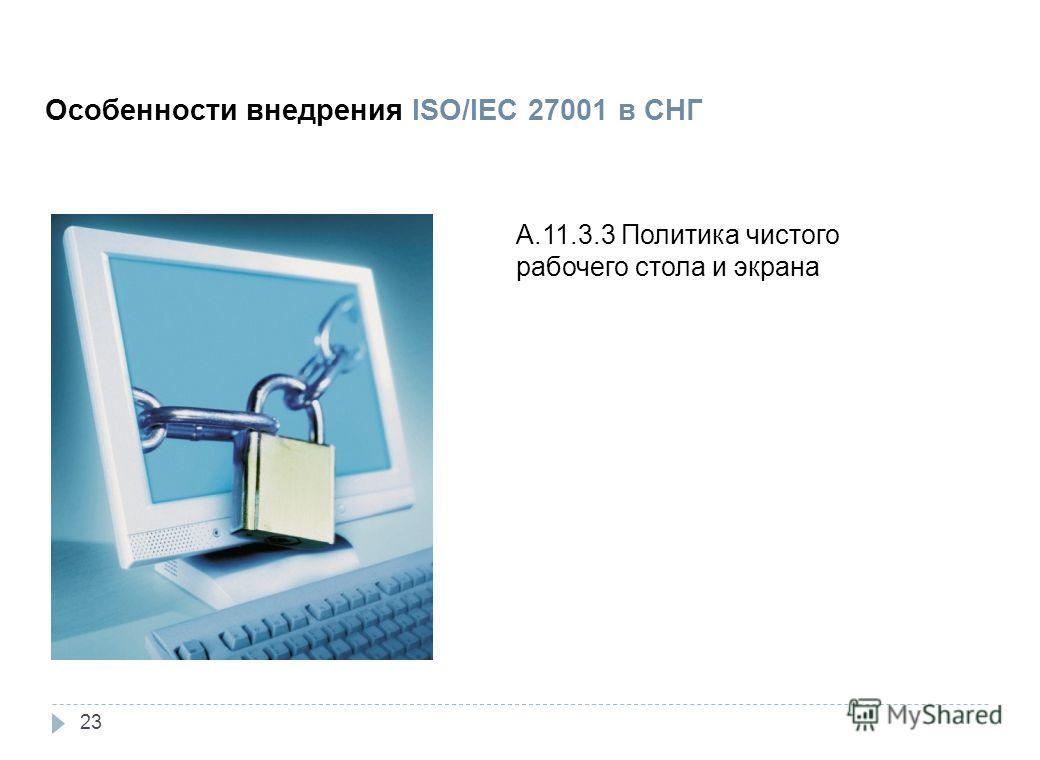 3. Внедрение Особенности внедрения ISO/IEC 27001 в СНГ A.11.3.3 Политика чистого рабочего стола и экрана 23