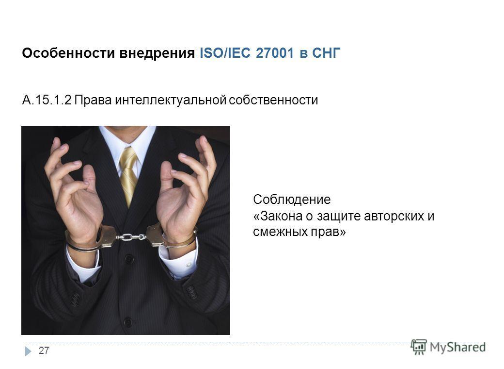 3. Внедрение Особенности внедрения ISO/IEC 27001 в СНГ A.15.1.2 Права интеллектуальной собственности Соблюдение «Закона о защите авторских и смежных прав» 27