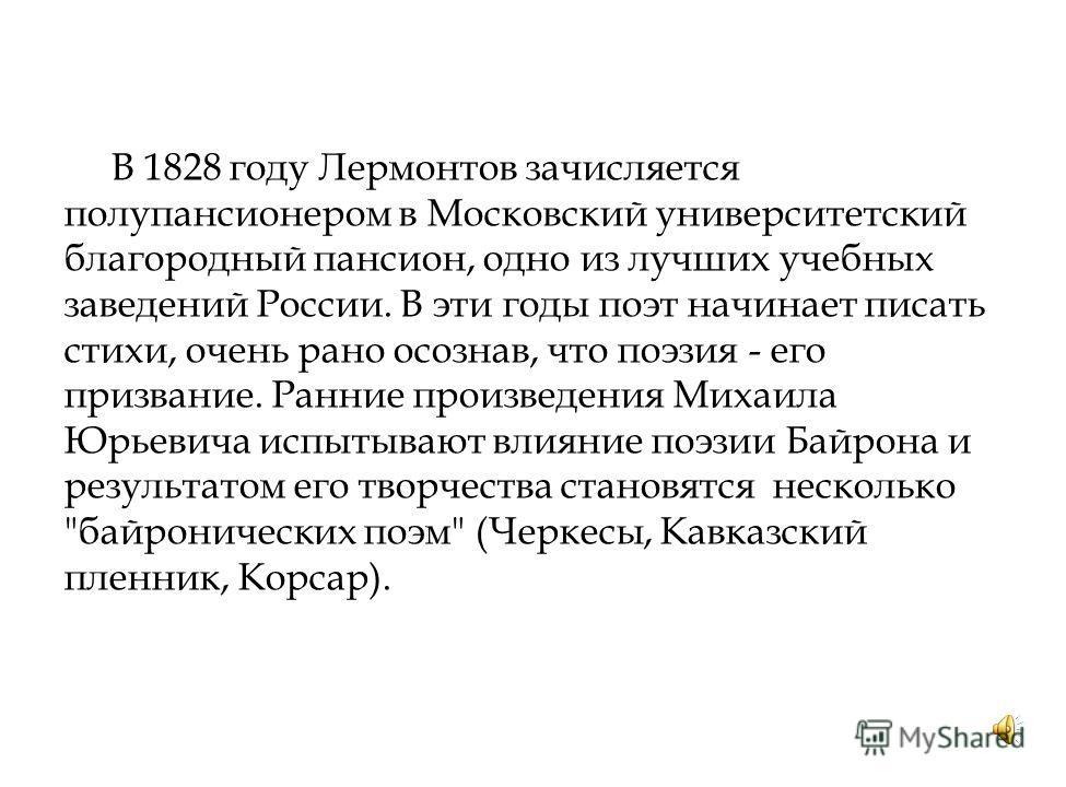 В 1828 году Лермонтов зачисляется полупансионером в Московский университетский благородный пансион, одно из лучших учебных заведений России. В эти годы поэт начинает писать стихи, очень рано осознав, что поэзия - его призвание. Ранние произведения Ми