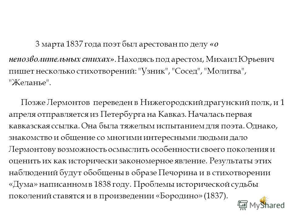3 марта 1837 года поэт был арестован по делу «о непозволительных стихах». Находясь под арестом, Михаил Юрьевич пишет несколько стихотворений: