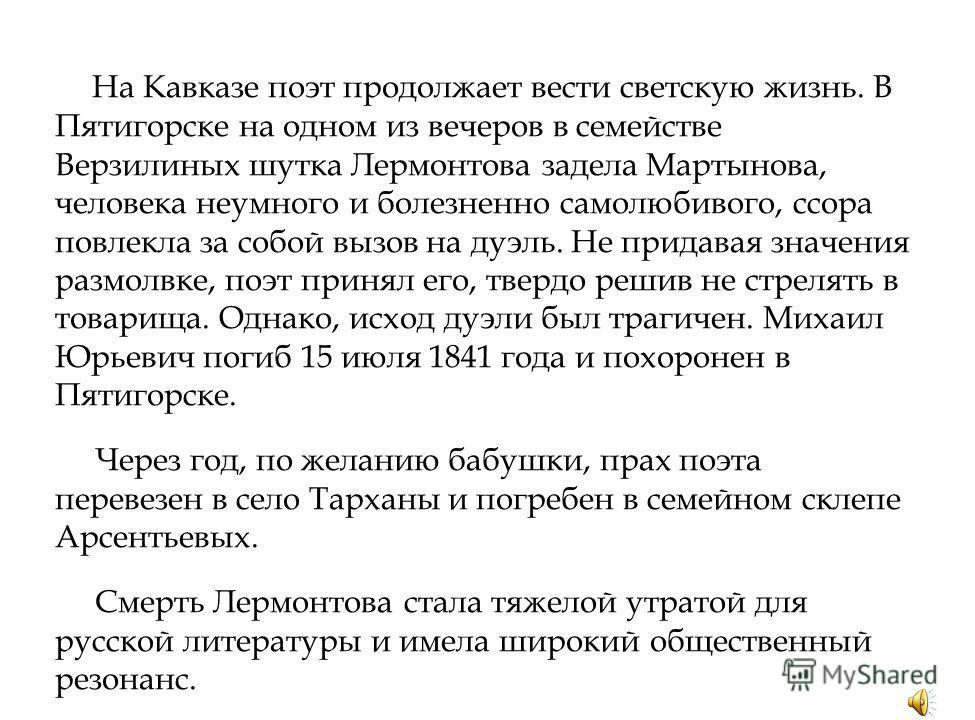 На Кавказе поэт продолжает вести светскую жизнь. В Пятигорске на одном из вечеров в семействе Верзилиных шутка Лермонтова задела Мартынова, человека неумного и болезненно самолюбивого, ссора повлекла за собой вызов на дуэль. Не придавая значения разм