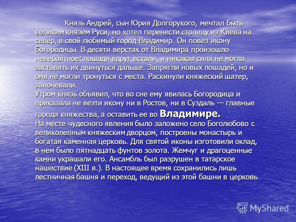 Князь Андрей, сын Юрия Долгорукого, мечтал быть великим князем Руси, но хотел перенести столицу из Киева на север, в свой любимый город Владимир. Он повез икону Богородицы. В десяти верстах от Владимира произошло невероятное: лошади вдруг встали, и н