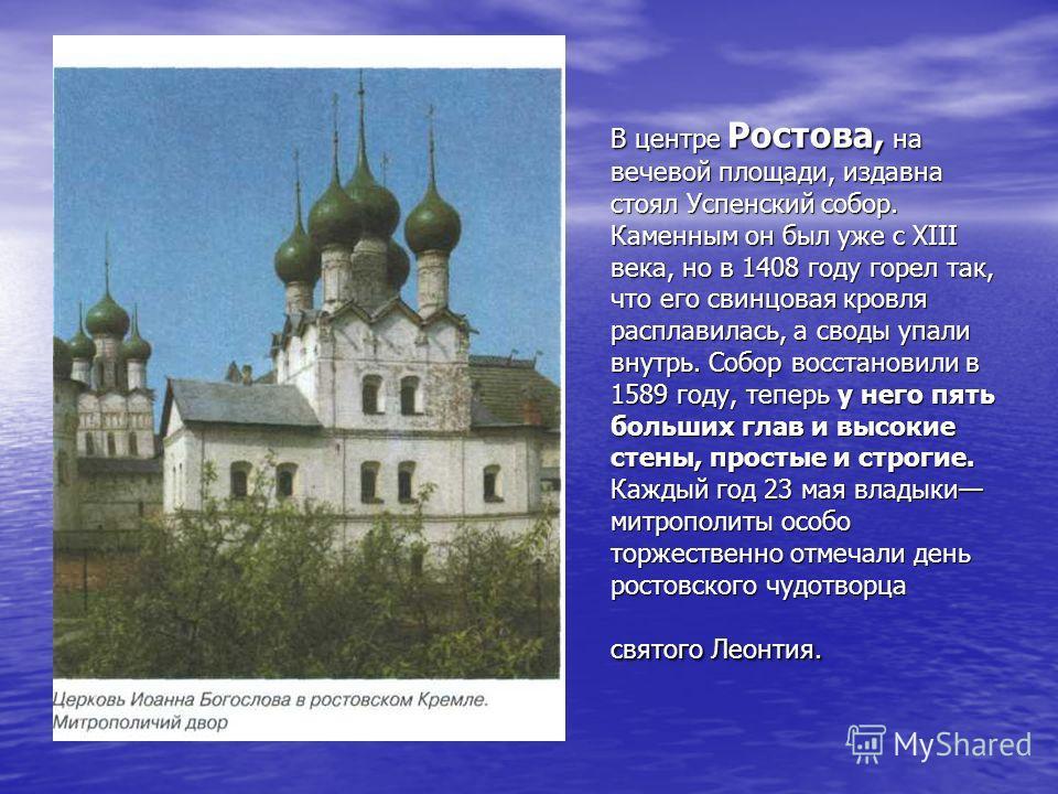 В центре Ростова, на вечевой площади, издавна стоял Успенский собор. Каменным он был уже с XIII века, но в 1408 году горел так, что его свинцовая кровля расплавилась, а своды упали внутрь. Собор восстановили в 1589 году, теперь у него пять больших гл