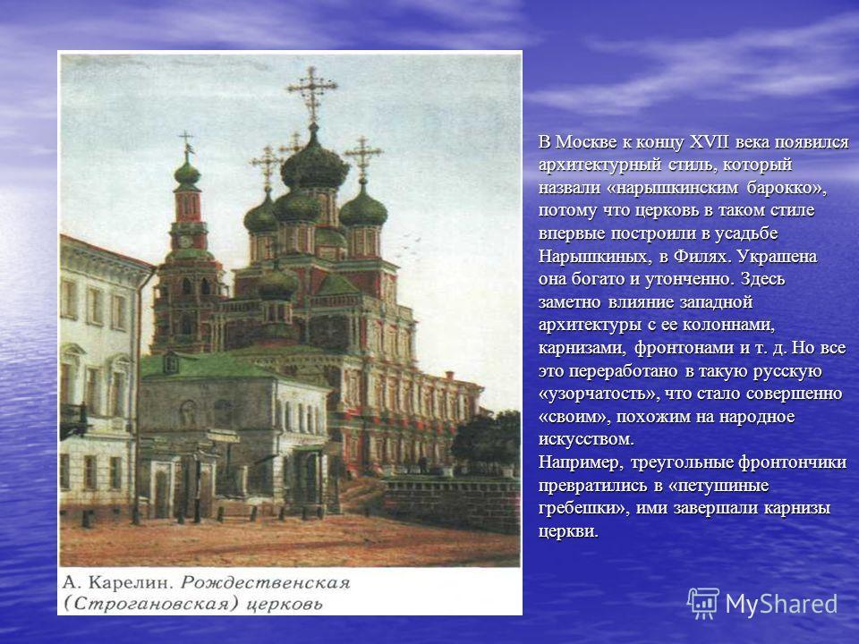 В Москве к концу XVII века появился архитектурный стиль, который назвали «нарышкинским барокко», потому что церковь в таком стиле впервые построили в усадьбе Нарышкиных, в Филях. Украшена она богато и утонченно. Здесь заметно влияние западной архитек