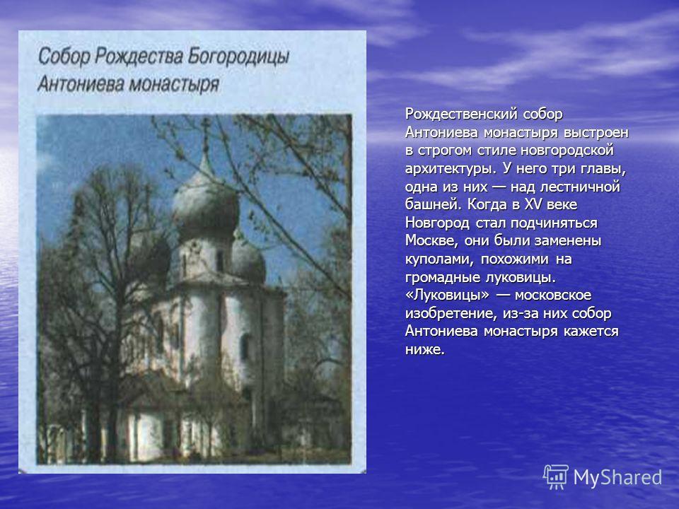 Рождественский собор Антониева монастыря выстроен в строгом стиле новгородской архитектуры. У него три главы, одна из них над лестничной башней. Когда в XV веке Новгород стал подчиняться Москве, они были заменены куполами, похожими на громадные луков