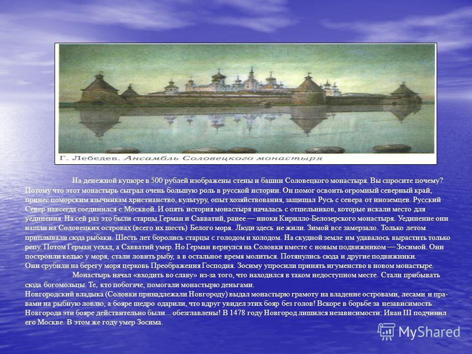 На денежной купюре в 500 рублей изображены стены и башни Соловецкого монастыря. Вы спросите почему? Потому что этот монастырь сыграл очень большую роль в русской истории. Он помог освоить огромный северный край, принес поморским язычникам христиан