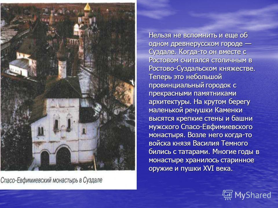 Нельзя не вспомнить и еще об одном древнерусском городе Суздале. Когда-то он вместе с Ростовом считался столичным в Ростово-Суздальском княжестве. Теперь это небольшой провинциальный городок с прекрасными памятниками архитектуры. На крутом берегу мал