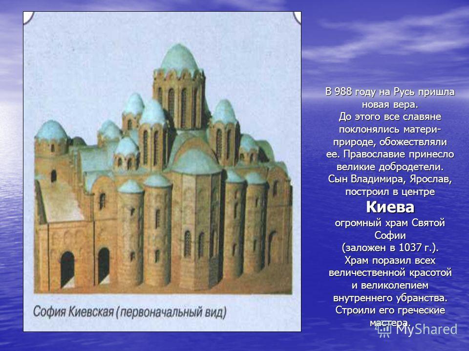 В 988 году на Русь пришла новая вера. До этого все славяне поклонялись матери- природе, обожествляли ее. Православие принесло великие добродетели. Сын Владимира, Ярослав, построил в центре Киева огромный храм Святой Софии (заложен в 1037 г.). Храм по