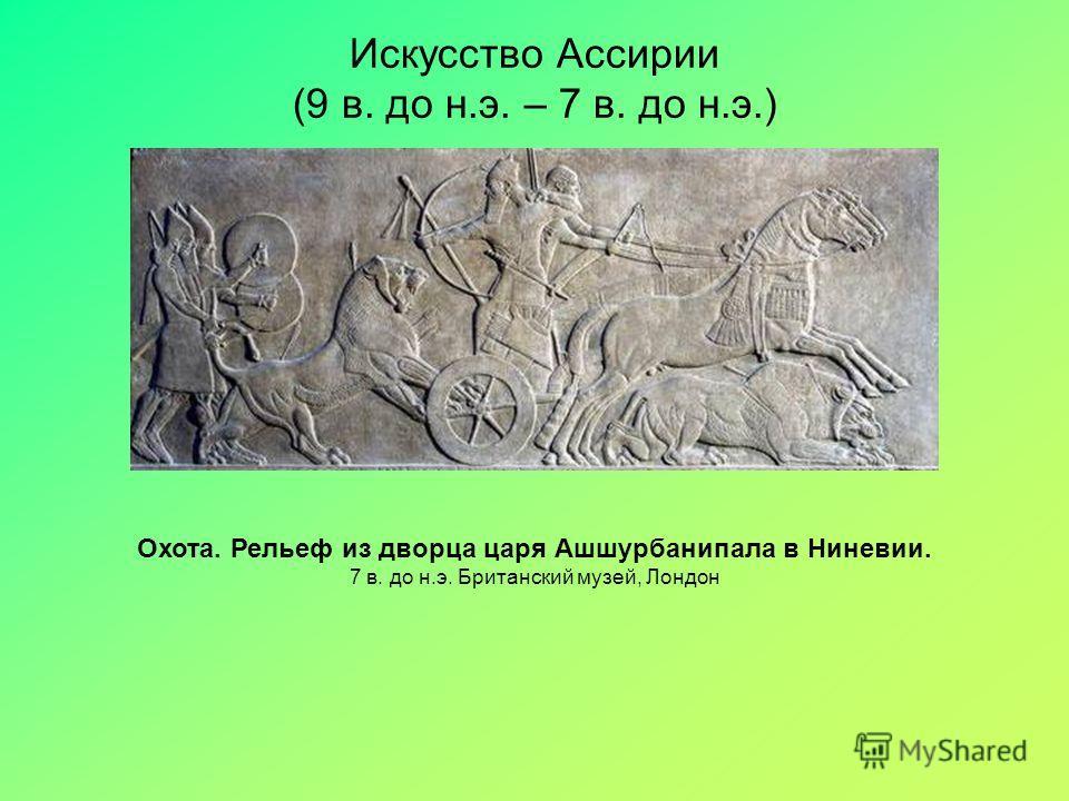 Искусство Ассирии (9 в. до н.э. – 7 в. до н.э.) Охота. Рельеф из дворца царя Ашшурбанипала в Ниневии. 7 в. до н.э. Британский музей, Лондон