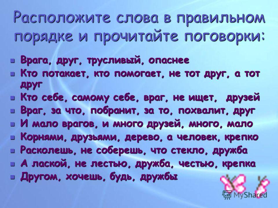 Расположите слова в правильном порядке и прочитайте поговорки: Врага, друг, трусливый, опаснее Врага, друг, трусливый, опаснее Кто потакает, кто помогает, не тот друг, а тот друг Кто потакает, кто помогает, не тот друг, а тот друг Кто себе, самому се