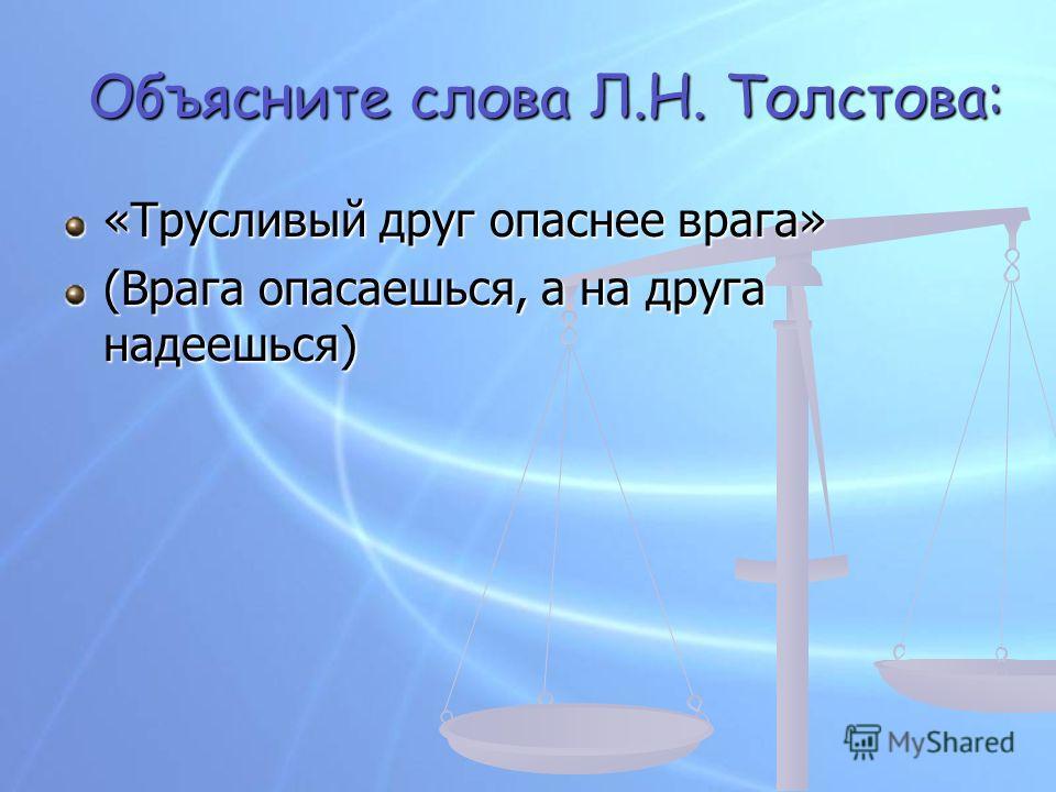«Трусливый друг опаснее врага» (Врага опасаешься, а на друга надеешься) Объясните слова Л.Н. Толстова: