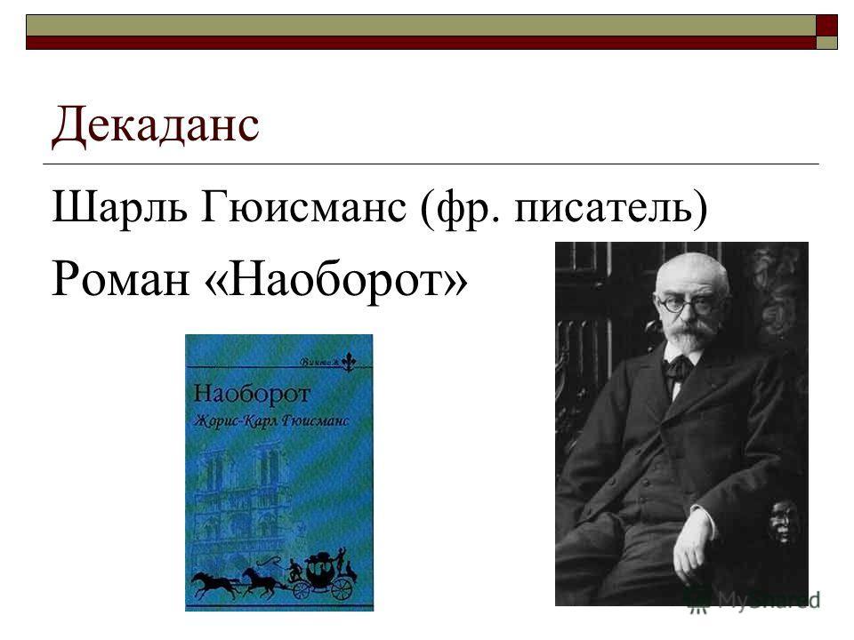 Декаданс Шарль Гюисманс (фр. писатель) Роман «Наоборот»