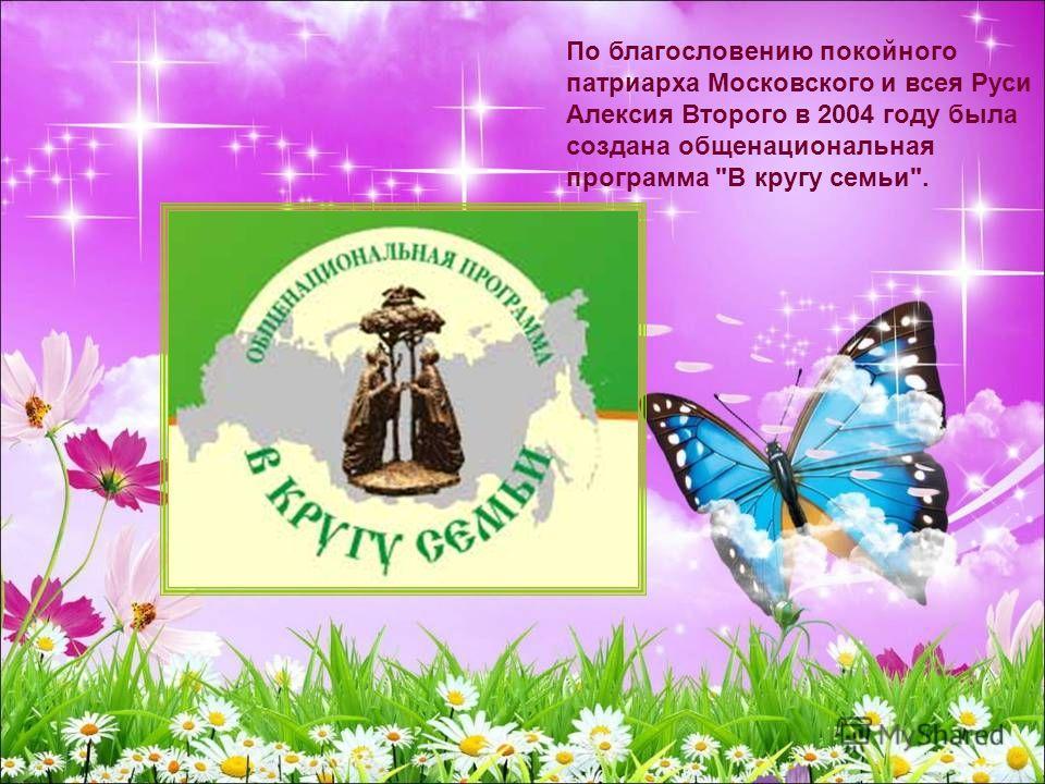 По благословению покойного патриарха Московского и всея Руси Алексия Второго в 2004 году была создана общенациональная программа В кругу семьи.