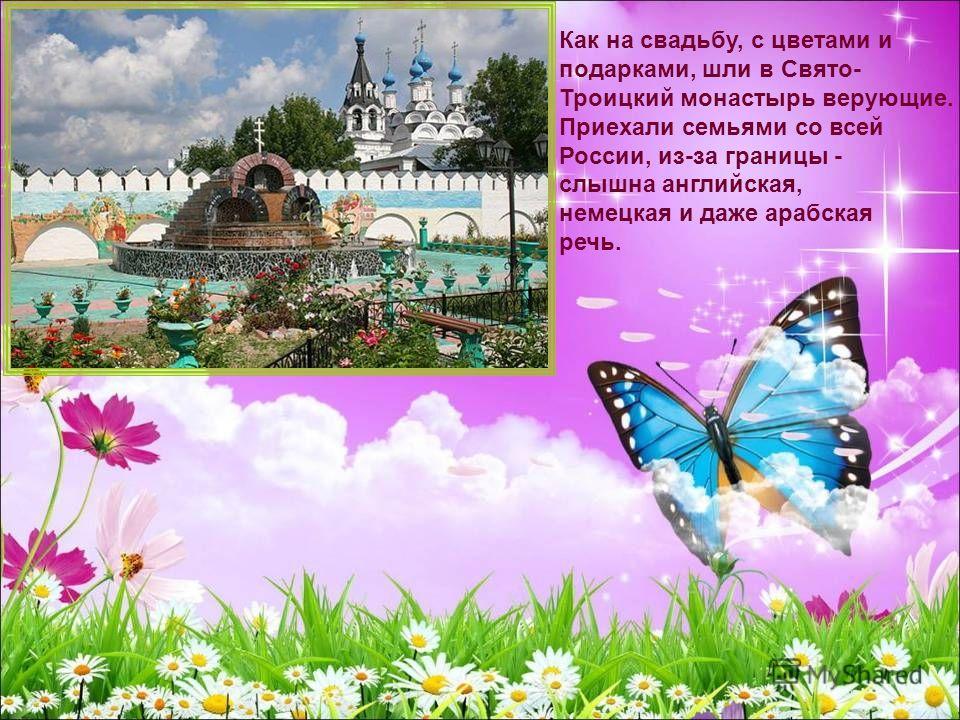 Как на свадьбу, с цветами и подарками, шли в Свято- Троицкий монастырь верующие. Приехали семьями со всей России, из-за границы - слышна английская, немецкая и даже арабская речь.