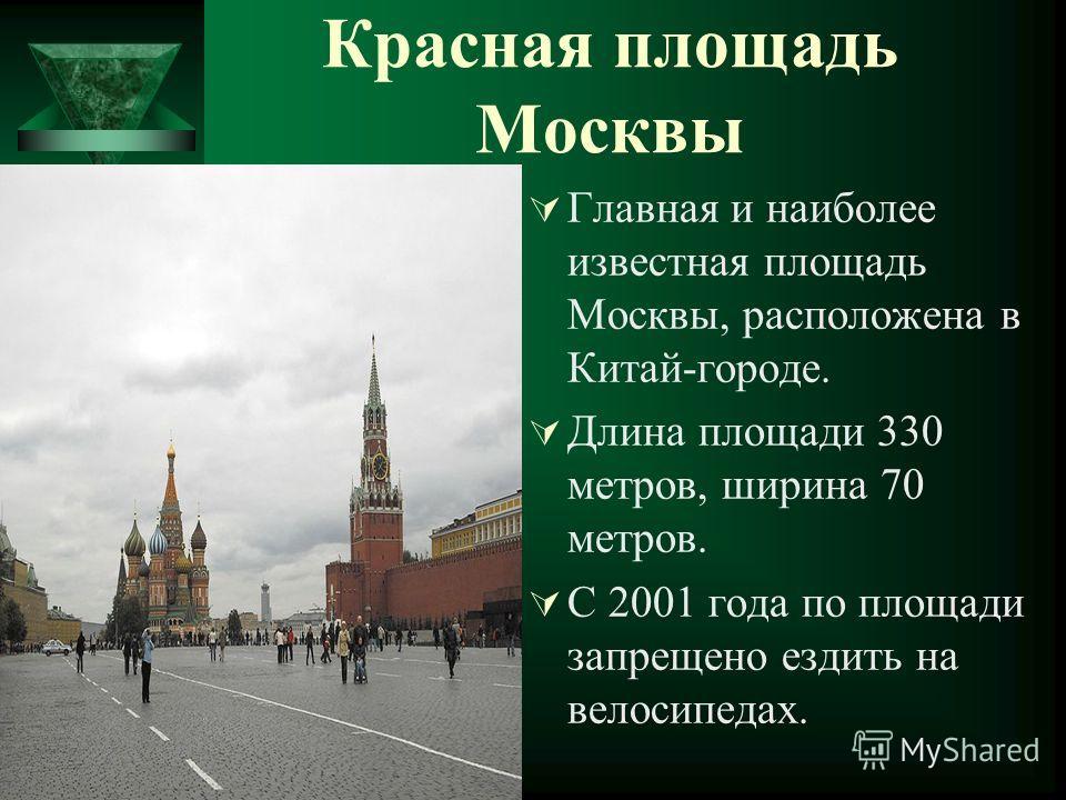 Красная площадь Москвы Главная и наиболее известная площадь Москвы, расположена в Китай-городе. Длина площади 330 метров, ширина 70 метров. С 2001 года по площади запрещено ездить на велосипедах.