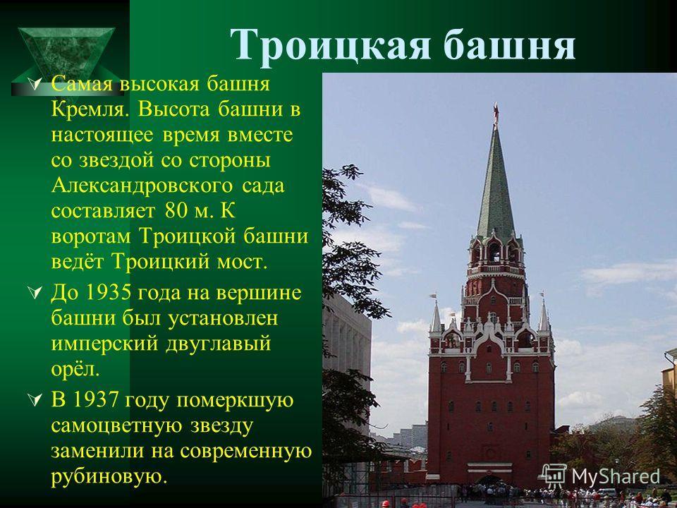 Троицкая башня Самая высокая башня Кремля. Высота башни в настоящее время вместе со звездой со стороны Александровского сада составляет 80 м. К воротам Троицкой башни ведёт Троицкий мост. До 1935 года на вершине башни был установлен имперский двуглав