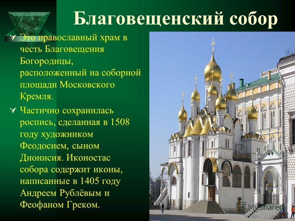 Благовещенский собор Это православный храм в честь Благовещения Богородицы, расположенный на соборной площади Московского Кремля. Частично сохранилась роспись, сделанная в 1508 году художником Феодосием, сыном Дионисия. Иконостас собора содержит икон
