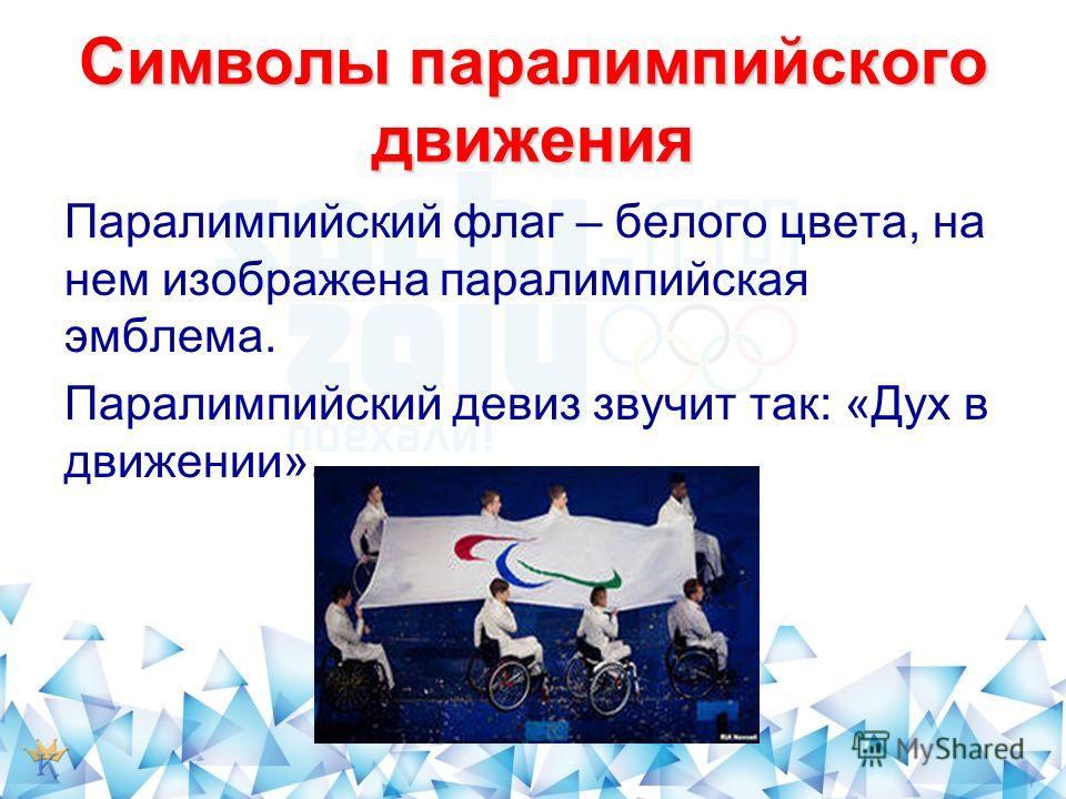 Символы паралимпийского движения Паралимпийский флаг – белого цвета, на нем изображена паралимпийская эмблема. Паралимпийский девиз звучит так: «Дух в движении».