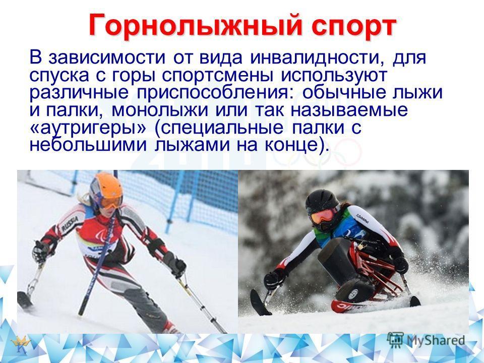 Горнолыжный спорт В зависимости от вида инвалидности, для спуска с горы спортсмены используют различные приспособления: обычные лыжи и палки, монолыжи или так называемые «аутригеры» (специальные палки с небольшими лыжами на конце).