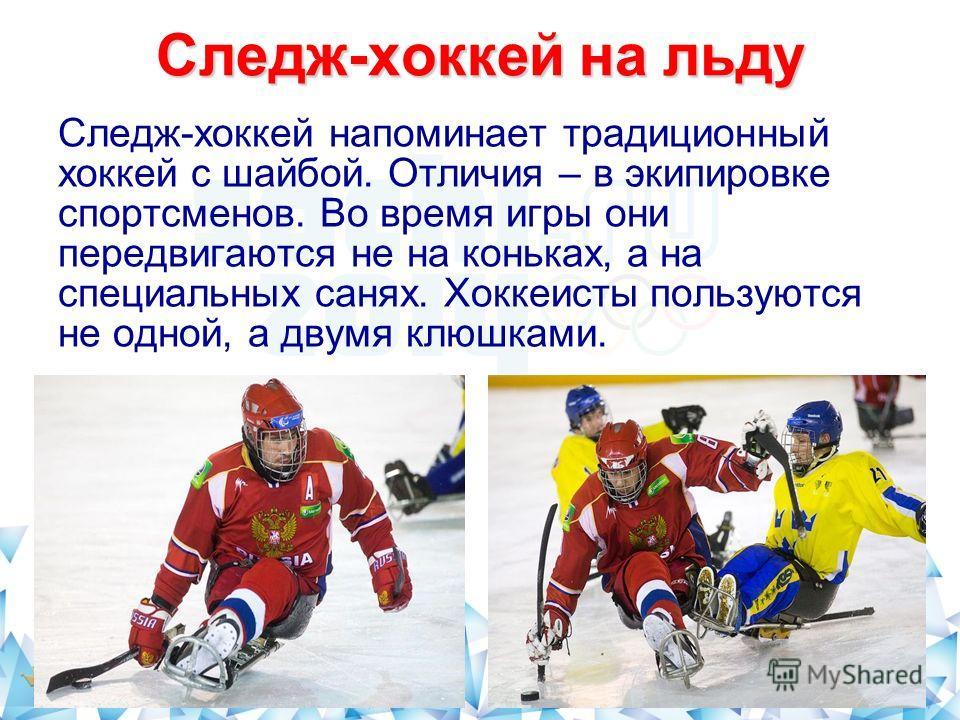 Следж-хоккей на льду Следж-хоккей напоминает традиционный хоккей с шайбой. Отличия – в экипировке спортсменов. Во время игры они передвигаются не на коньках, а на специальных санях. Хоккеисты пользуются не одной, а двумя клюшками.