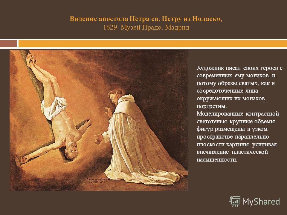 Видение апостола Петра св. Петру из Ноласко, 1629. Музей Прадо. Мадрид Художник писал своих героев с современных ему монахов, и потому образы святых, как и сосредоточенные лица окружающих их монахов, портретны. Моделированные контрастной светотенью к
