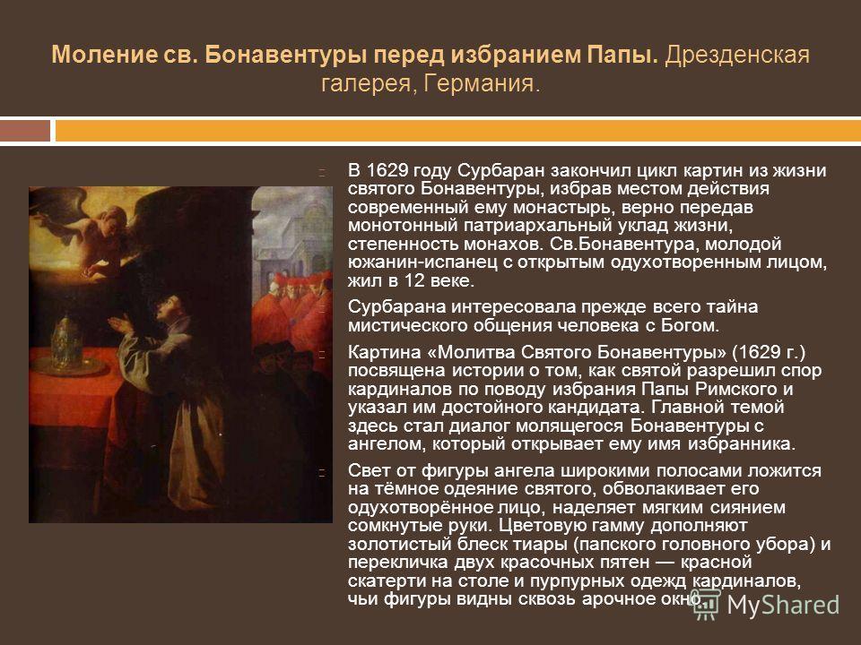 Моление св. Бонавентуры перед избранием Папы. Дрезденская галерея, Германия. В 1629 году Сурбаран закончил цикл картин из жизни святого Бонавентуры, избрав местом действия современный ему монастырь, верно передав монотонный патриархальный уклад жизни